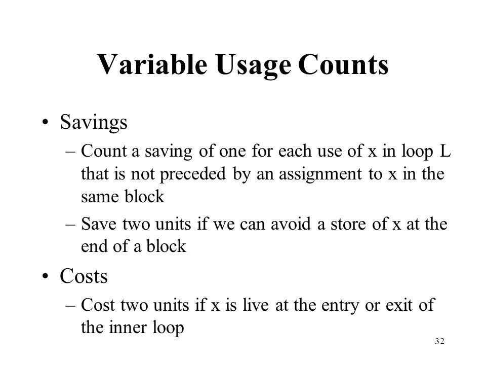 32 Variable Usage Counts Savings –Count a saving of one for each use of x in loop L that is not preceded by an assignment to x in the same block –Save two units if we can avoid a store of x at the end of a block Costs –Cost two units if x is live at the entry or exit of the inner loop