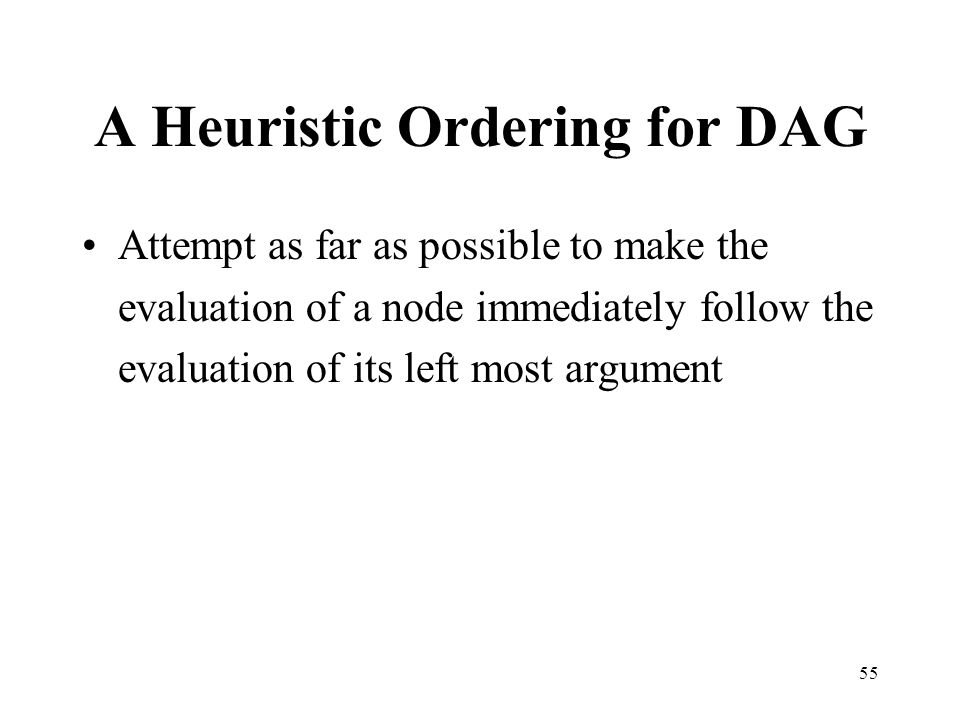 55 A Heuristic Ordering for DAG Attempt as far as possible to make the evaluation of a node immediately follow the evaluation of its left most argument