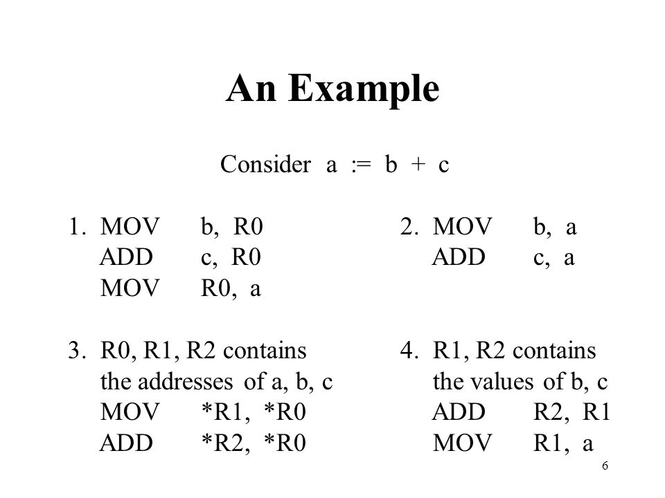 6 An Example Consider a := b + c 1. MOVb, R02. MOVb, a ADDc, R0 ADDc, a MOVR0, a 3. R0, R1, R2 contains4. R1, R2 contains the addresses of a, b, c the