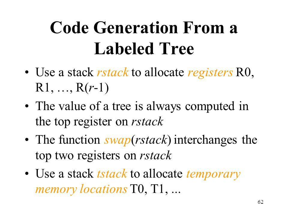 62 Code Generation From a Labeled Tree Use a stack rstack to allocate registers R0, R1, …, R(r-1) The value of a tree is always computed in the top register on rstack The function swap(rstack) interchanges the top two registers on rstack Use a stack tstack to allocate temporary memory locations T0, T1,...