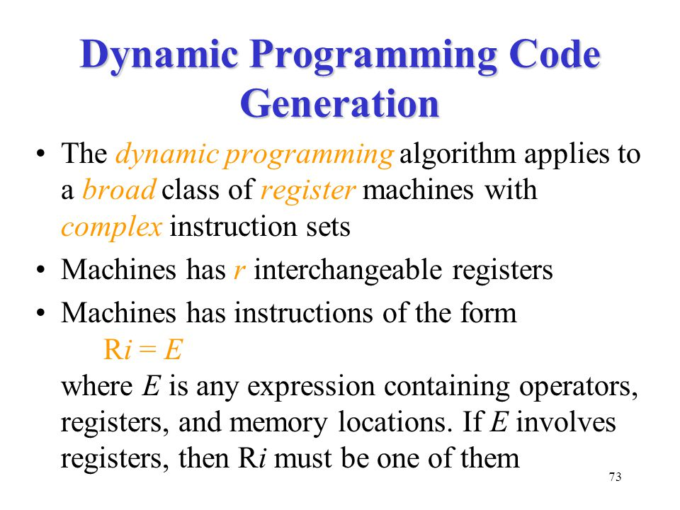 73 Dynamic Programming Code Generation The dynamic programming algorithm applies to a broad class of register machines with complex instruction sets Machines has r interchangeable registers Machines has instructions of the form Ri = E where E is any expression containing operators, registers, and memory locations.