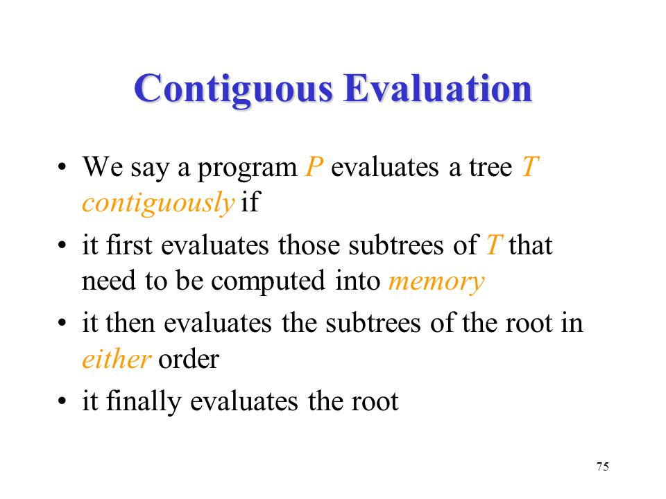 75 Contiguous Evaluation We say a program P evaluates a tree T contiguously if it first evaluates those subtrees of T that need to be computed into memory it then evaluates the subtrees of the root in either order it finally evaluates the root