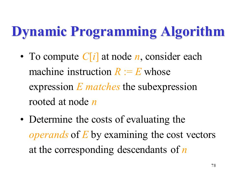 78 Dynamic Programming Algorithm To compute C[i] at node n, consider each machine instruction R := E whose expression E matches the subexpression rooted at node n Determine the costs of evaluating the operands of E by examining the cost vectors at the corresponding descendants of n