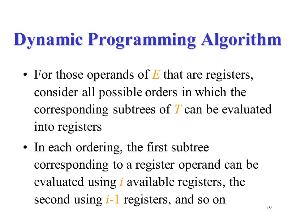 79 Dynamic Programming Algorithm For those operands of E that are registers, consider all possible orders in which the corresponding subtrees of T can be evaluated into registers In each ordering, the first subtree corresponding to a register operand can be evaluated using i available registers, the second using i-1 registers, and so on