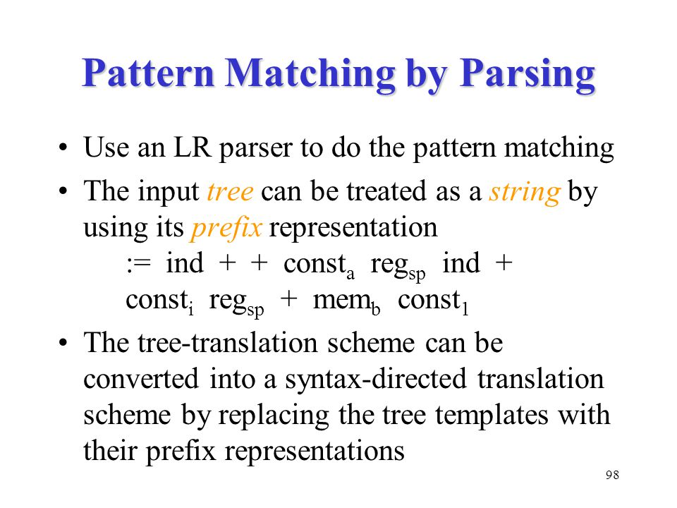 98 Pattern Matching by Parsing Use an LR parser to do the pattern matching The input tree can be treated as a string by using its prefix representation := ind + + const a reg sp ind + const i reg sp + mem b const 1 The tree-translation scheme can be converted into a syntax-directed translation scheme by replacing the tree templates with their prefix representations