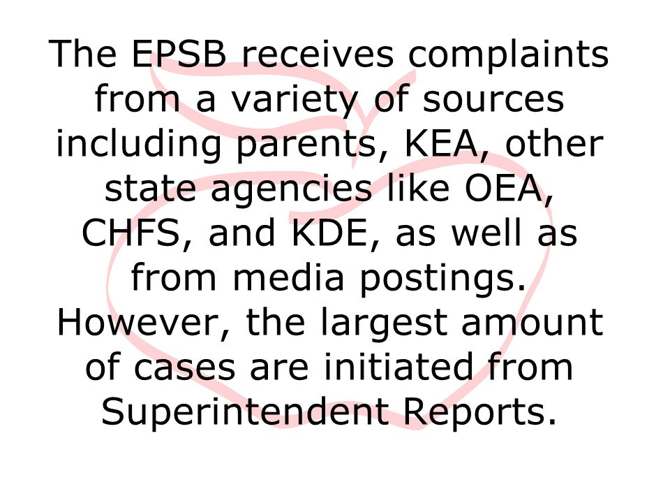 The EPSB receives complaints from a variety of sources including parents, KEA, other state agencies like OEA, CHFS, and KDE, as well as from media pos