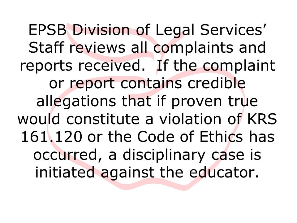 EPSB Division of Legal Services' Staff reviews all complaints and reports received. If the complaint or report contains credible allegations that if p