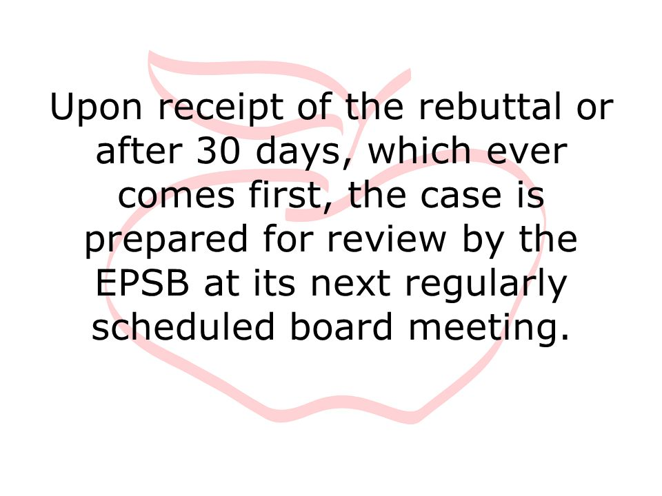 Upon receipt of the rebuttal or after 30 days, which ever comes first, the case is prepared for review by the EPSB at its next regularly scheduled boa
