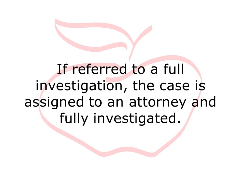If referred to a full investigation, the case is assigned to an attorney and fully investigated.