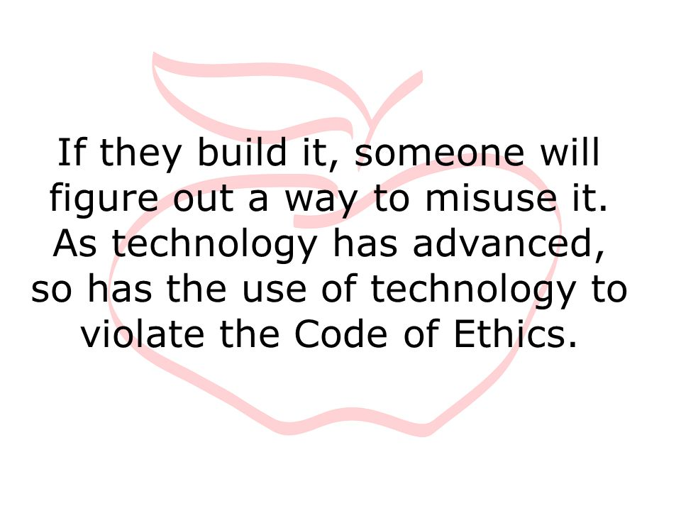 If they build it, someone will figure out a way to misuse it. As technology has advanced, so has the use of technology to violate the Code of Ethics.
