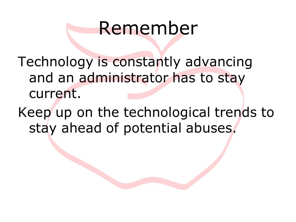 Remember Technology is constantly advancing and an administrator has to stay current. Keep up on the technological trends to stay ahead of potential a