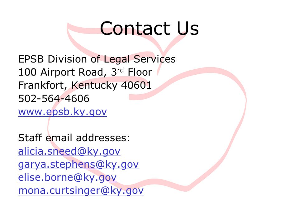 Contact Us EPSB Division of Legal Services 100 Airport Road, 3 rd Floor Frankfort, Kentucky 40601 502-564-4606 www.epsb.ky.gov Staff email addresses: