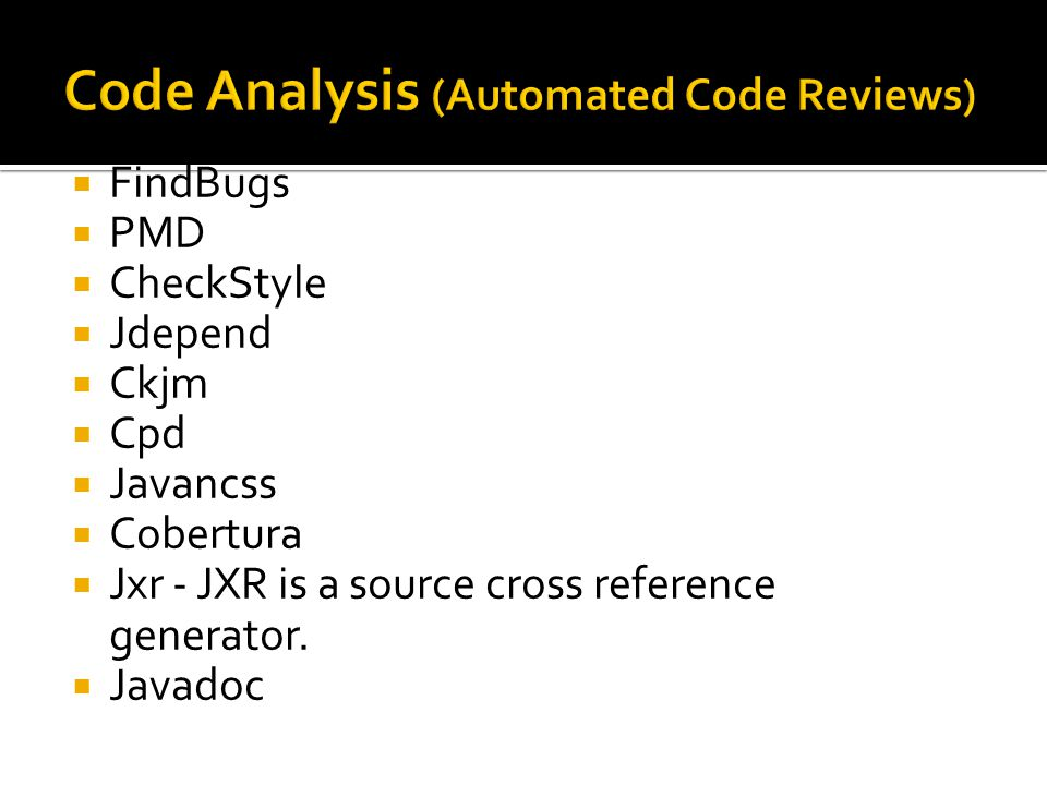  FindBugs  PMD  CheckStyle  Jdepend  Ckjm  Cpd  Javancss  Cobertura  Jxr - JXR is a source cross reference generator.