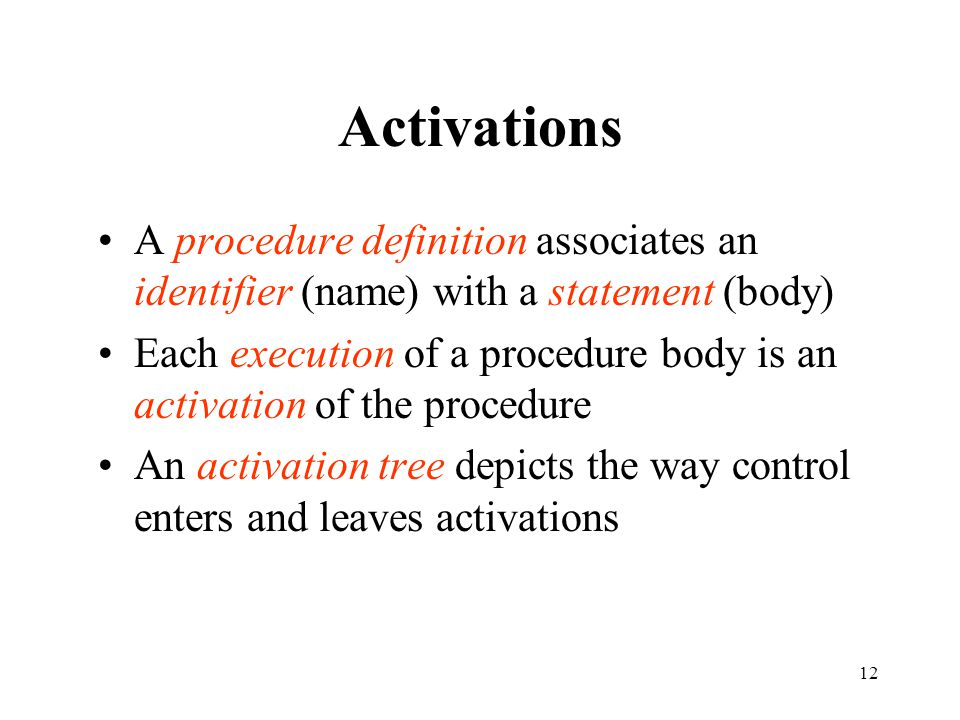 12 Activations A procedure definition associates an identifier (name) with a statement (body) Each execution of a procedure body is an activation of the procedure An activation tree depicts the way control enters and leaves activations