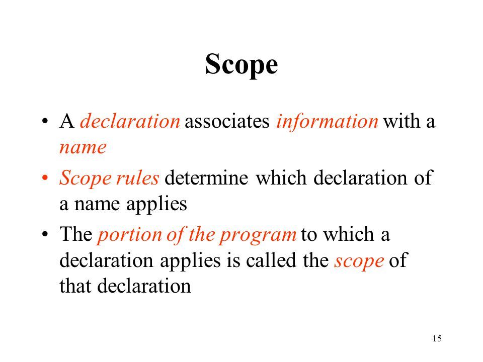 15 Scope A declaration associates information with a name Scope rules determine which declaration of a name applies The portion of the program to whic
