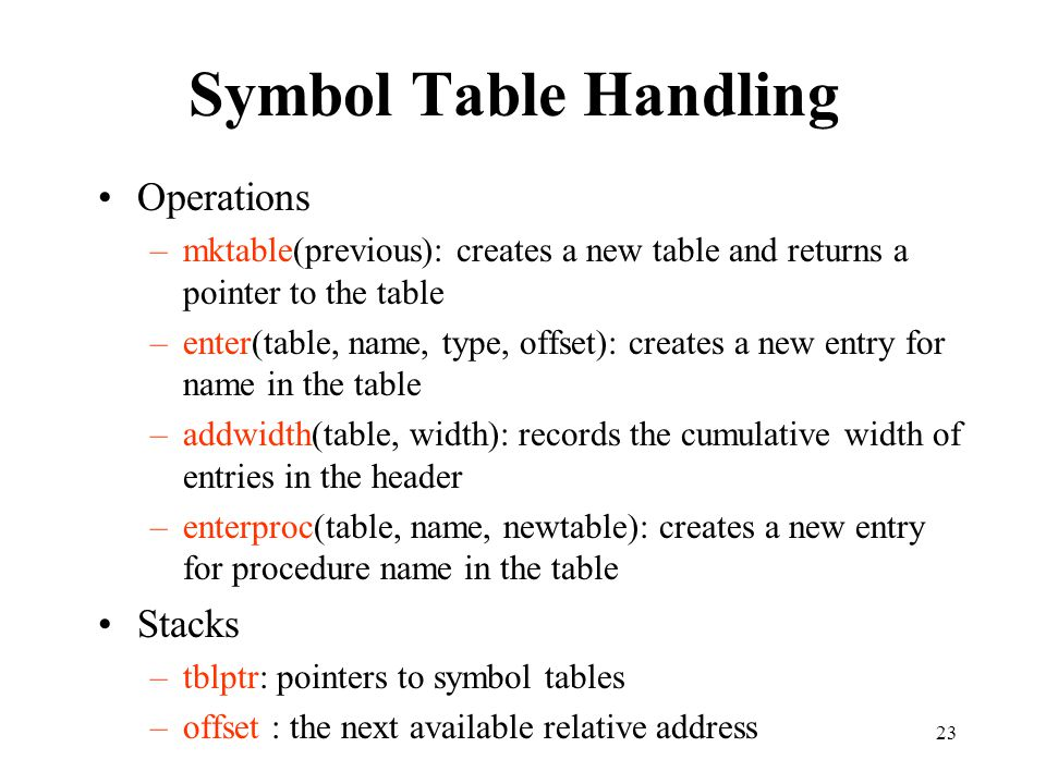 23 Symbol Table Handling Operations –mktable(previous): creates a new table and returns a pointer to the table –enter(table, name, type, offset): crea