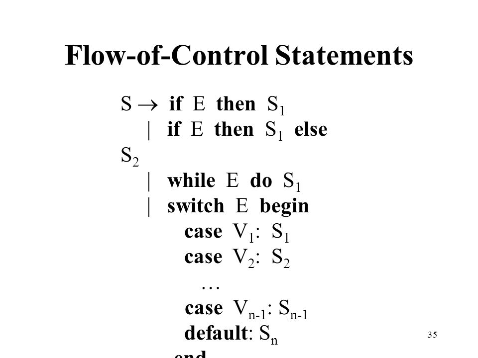 35 Flow-of-Control Statements S  if E then S 1 | if E then S 1 else S 2 | while E do S 1 | switch E begin case V 1 : S 1 case V 2 : S 2 … case V n-1