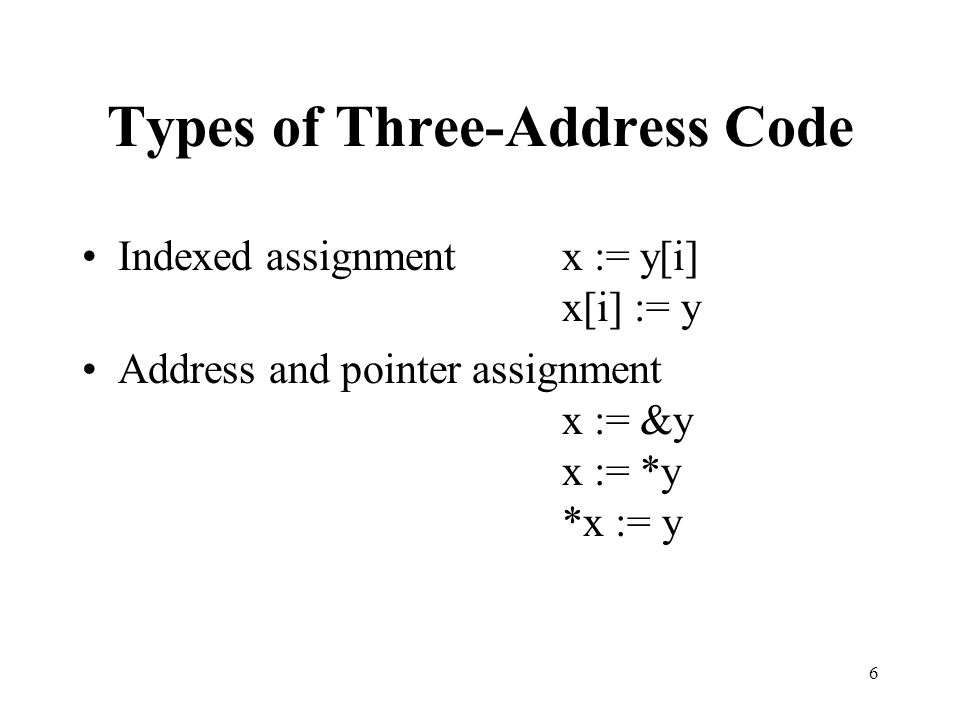6 Types of Three-Address Code Indexed assignmentx := y[i] x[i] := y Address and pointer assignment x := &y x := *y *x := y