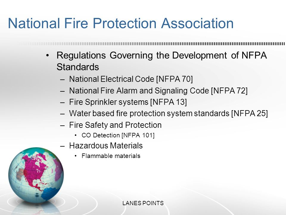 National Fire Protection Association Regulations Governing the Development of NFPA Standards –National Electrical Code [NFPA 70] –National Fire Alarm and Signaling Code [NFPA 72] –Fire Sprinkler systems [NFPA 13] –Water based fire protection system standards [NFPA 25] –Fire Safety and Protection CO Detection [NFPA 101] –Hazardous Materials Flammable materials LANES POINTS