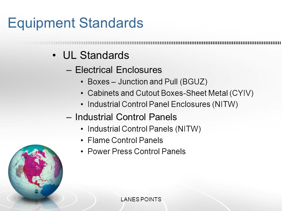 Equipment Standards UL Standards –Electrical Enclosures Boxes – Junction and Pull (BGUZ) Cabinets and Cutout Boxes-Sheet Metal (CYIV) Industrial Control Panel Enclosures (NITW) –Industrial Control Panels Industrial Control Panels (NITW) Flame Control Panels Power Press Control Panels LANES POINTS