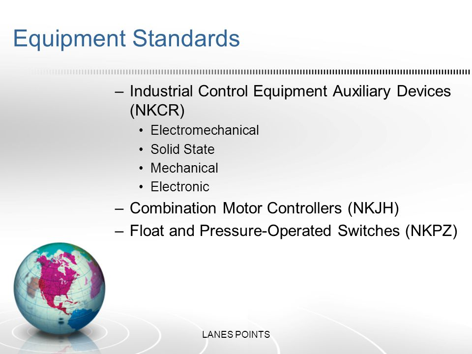 Equipment Standards –Industrial Control Equipment Auxiliary Devices (NKCR) Electromechanical Solid State Mechanical Electronic –Combination Motor Controllers (NKJH) –Float and Pressure-Operated Switches (NKPZ) LANES POINTS