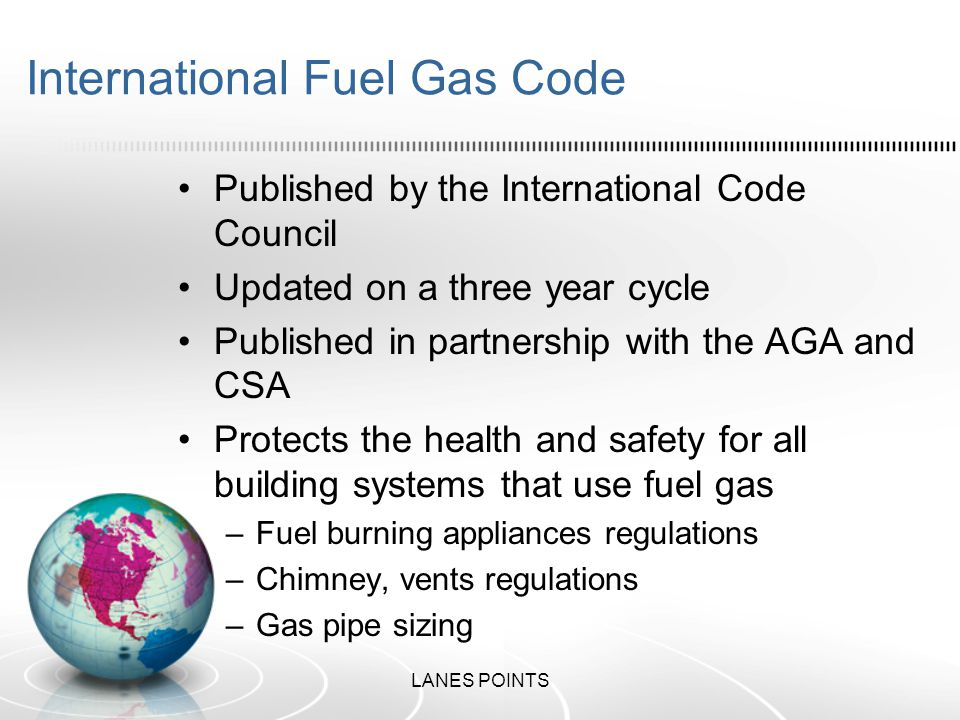 International Fuel Gas Code Published by the International Code Council Updated on a three year cycle Published in partnership with the AGA and CSA Protects the health and safety for all building systems that use fuel gas –Fuel burning appliances regulations –Chimney, vents regulations –Gas pipe sizing LANES POINTS