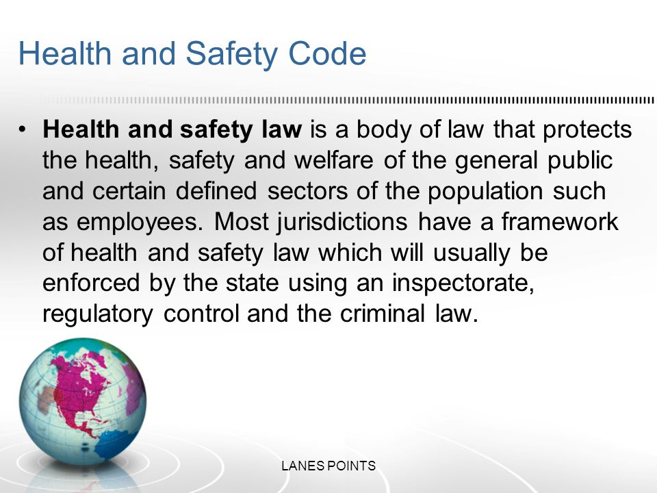 Health and Safety Code Health and safety law is a body of law that protects the health, safety and welfare of the general public and certain defined sectors of the population such as employees.