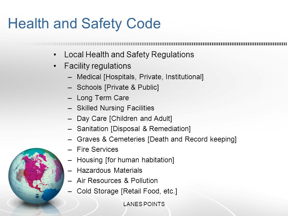 Health and Safety Code Local Health and Safety Regulations Facility regulations –Medical [Hospitals, Private, Institutional] –Schools [Private & Public] –Long Term Care –Skilled Nursing Facilities –Day Care [Children and Adult] –Sanitation [Disposal & Remediation] –Graves & Cemeteries [Death and Record keeping] –Fire Services –Housing [for human habitation] –Hazardous Materials –Air Resources & Pollution –Cold Storage [Retail Food, etc.] LANES POINTS