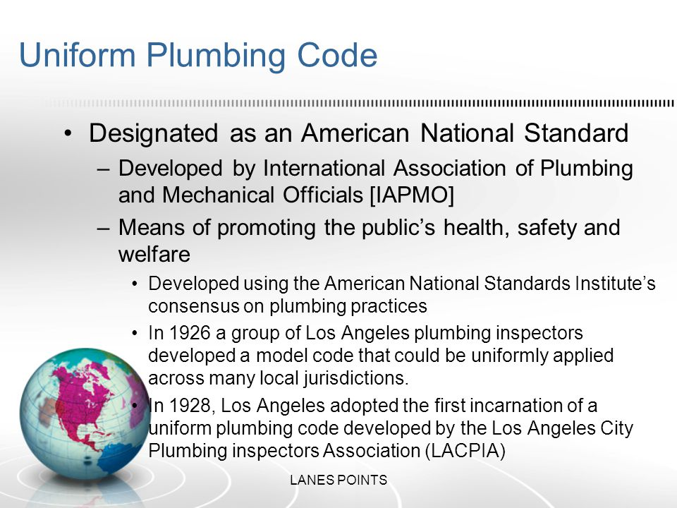 Uniform Plumbing Code The current edition of the UPC [Uniform Plumbing Code] is developed under the ANSI [American National Standard Institute] consensus process and is supported by the –American Society of Sanitary Engineering [ASSE] –Mechanical Contractors Association of America [MCAA] –Plumbing – Heating – Cooling – Contractors National Association [PHCC-NA] –United Association [UA] and the World Plumbing Council [WPC] These associations support IAPMO's open consensus process being used to develop IAPMO's codes and standards.