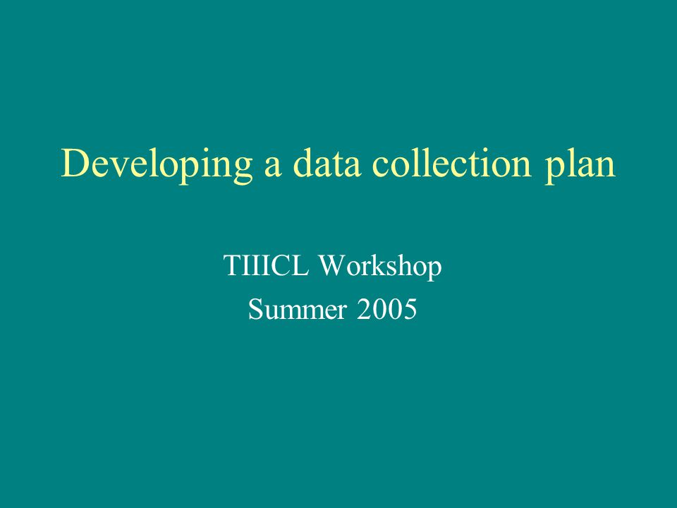 Developing a data collection plan TIIICL Workshop Summer 2005