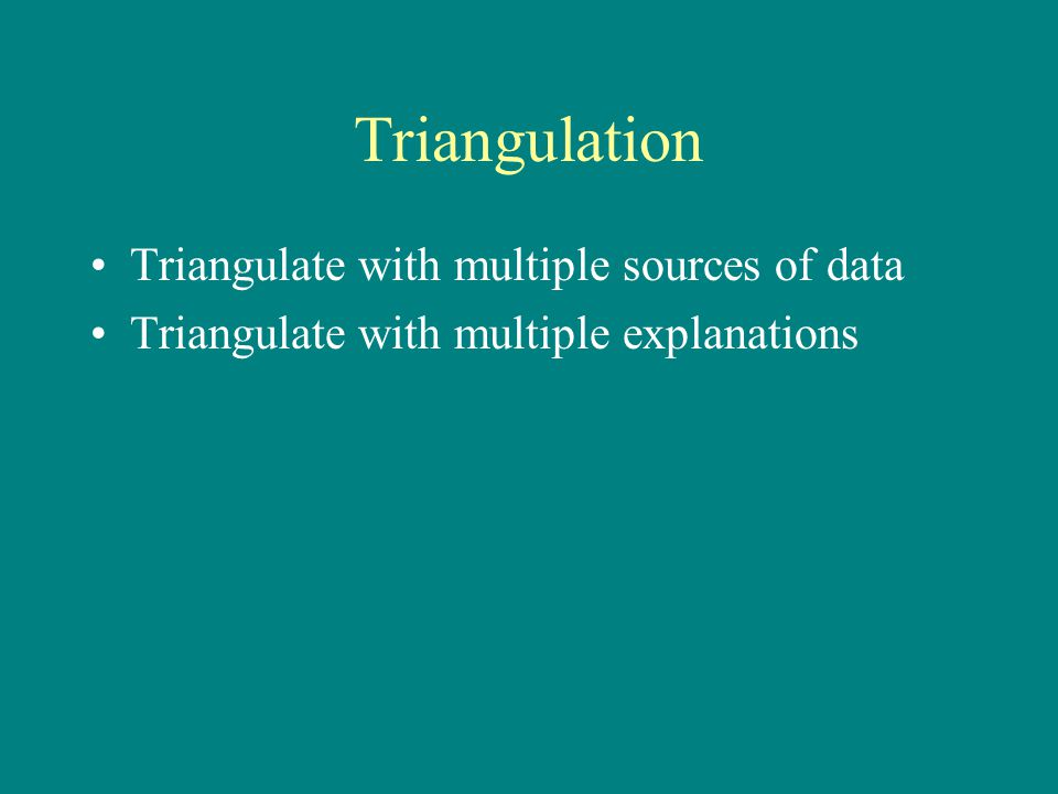 Triangulation Triangulate with multiple sources of data Triangulate with multiple explanations