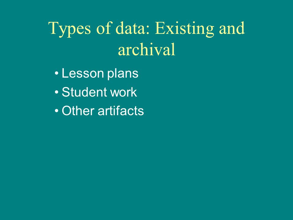 Types of data: Existing and archival Lesson plans Student work Other artifacts