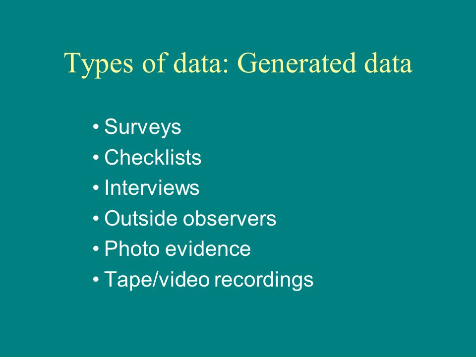 Types of data: Generated data Surveys Checklists Interviews Outside observers Photo evidence Tape/video recordings