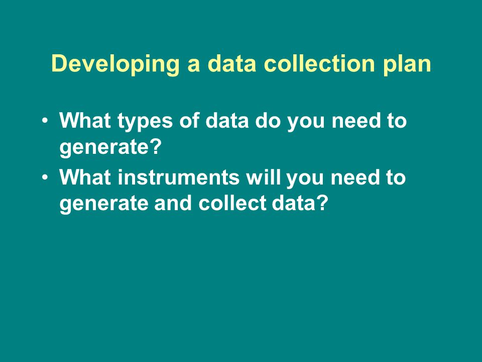 Developing a data collection plan What types of data do you need to generate.