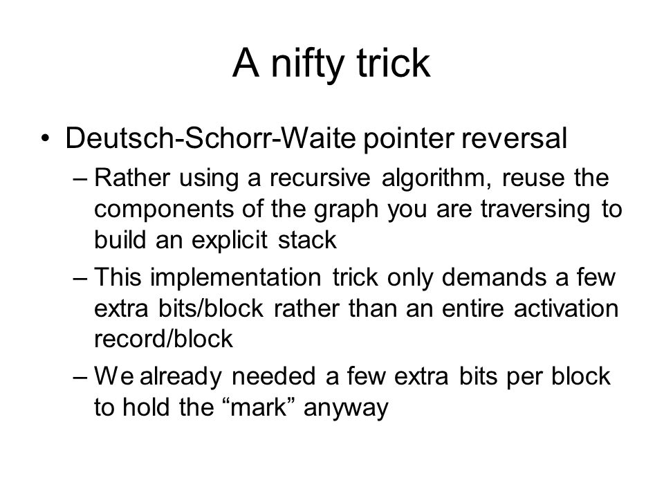 A nifty trick Deutsch-Schorr-Waite pointer reversal –Rather using a recursive algorithm, reuse the components of the graph you are traversing to build an explicit stack –This implementation trick only demands a few extra bits/block rather than an entire activation record/block –We already needed a few extra bits per block to hold the mark anyway