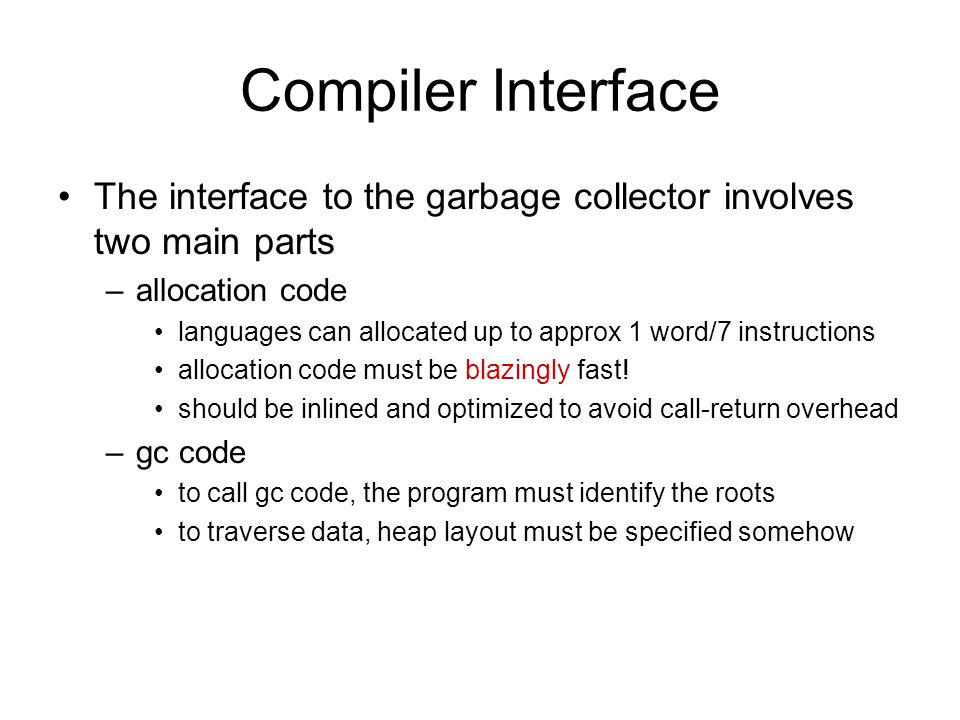 Compiler Interface The interface to the garbage collector involves two main parts –allocation code languages can allocated up to approx 1 word/7 instructions allocation code must be blazingly fast.
