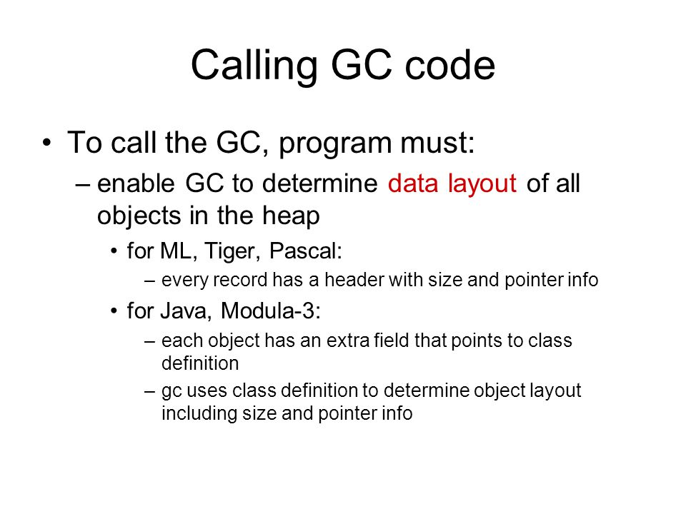 Calling GC code To call the GC, program must: –enable GC to determine data layout of all objects in the heap for ML, Tiger, Pascal: –every record has a header with size and pointer info for Java, Modula-3: –each object has an extra field that points to class definition –gc uses class definition to determine object layout including size and pointer info