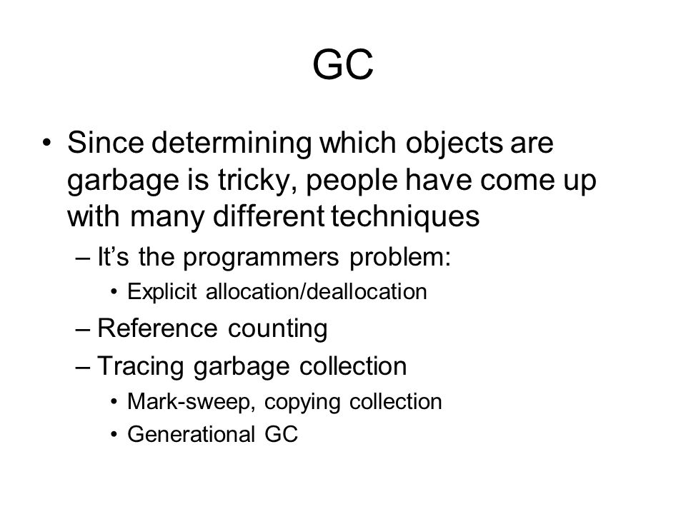 GC Since determining which objects are garbage is tricky, people have come up with many different techniques –It's the programmers problem: Explicit allocation/deallocation –Reference counting –Tracing garbage collection Mark-sweep, copying collection Generational GC