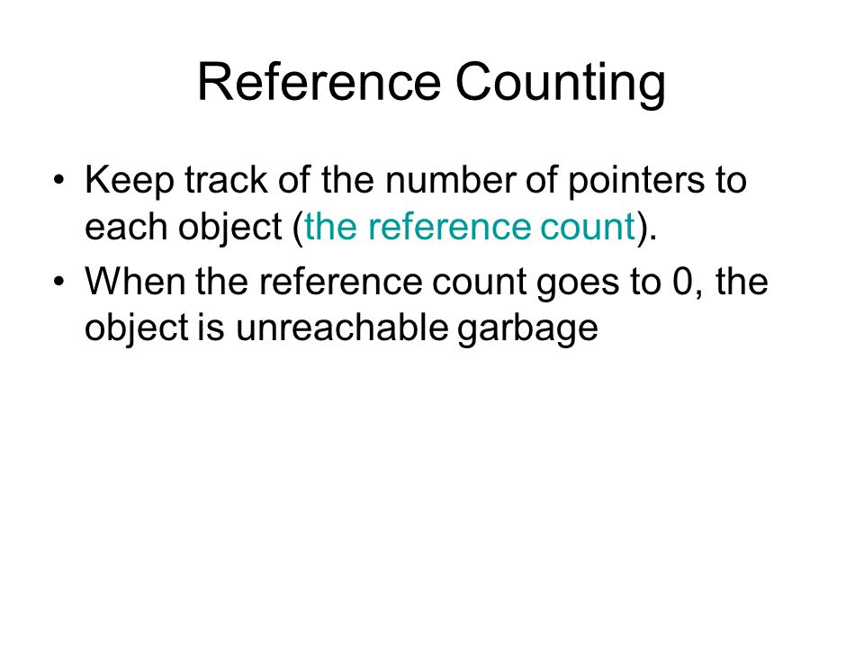 Reference Counting Keep track of the number of pointers to each object (the reference count).