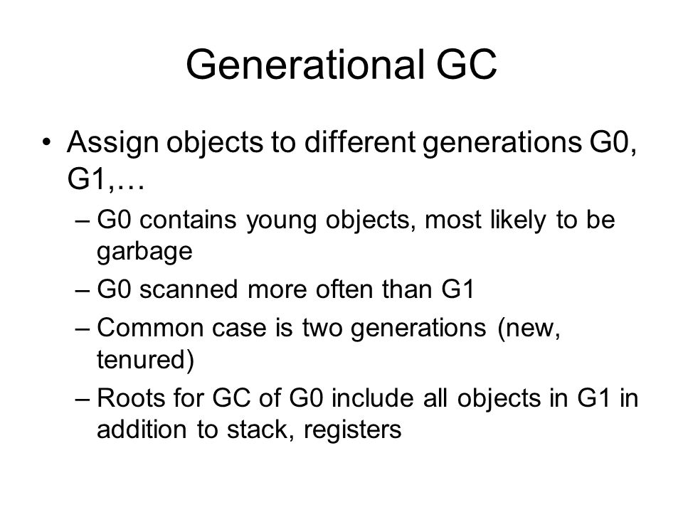 Generational GC Assign objects to different generations G0, G1,… –G0 contains young objects, most likely to be garbage –G0 scanned more often than G1 –Common case is two generations (new, tenured) –Roots for GC of G0 include all objects in G1 in addition to stack, registers