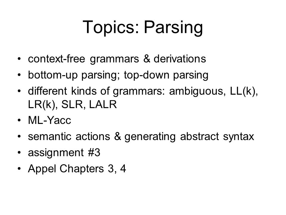 Topics: Parsing context-free grammars & derivations bottom-up parsing; top-down parsing different kinds of grammars: ambiguous, LL(k), LR(k), SLR, LALR ML-Yacc semantic actions & generating abstract syntax assignment #3 Appel Chapters 3, 4