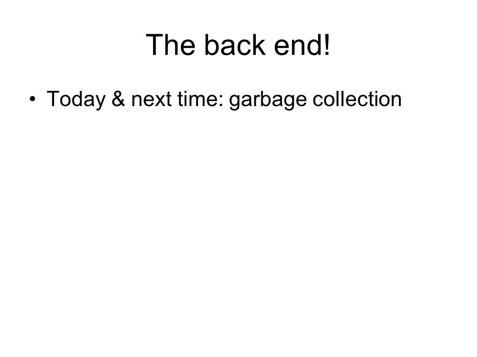 The back end! Today & next time: garbage collection