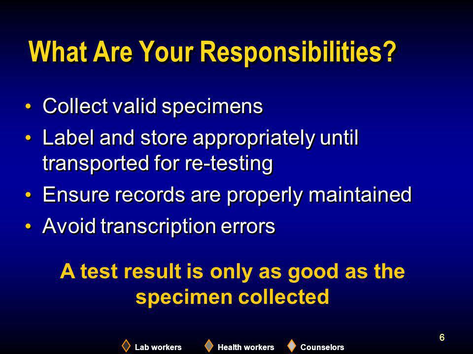Lab workersHealth workersCounselors 6 What Are Your Responsibilities? Collect valid specimens Label and store appropriately until transported for re-t