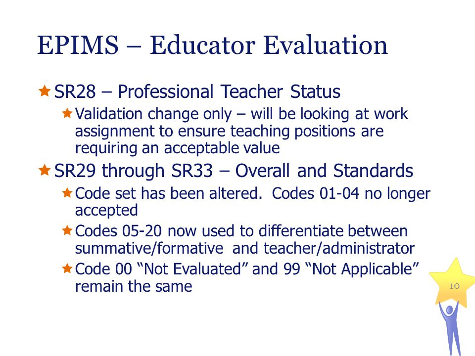 EPIMS – Educator Evaluation  SR28 – Professional Teacher Status  Validation change only – will be looking at work assignment to ensure teaching positions are requiring an acceptable value  SR29 through SR33 – Overall and Standards  Code set has been altered.