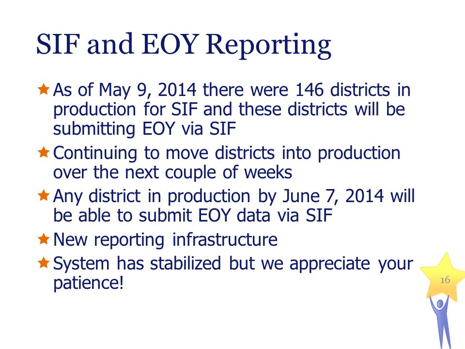 SIF and EOY Reporting  As of May 9, 2014 there were 146 districts in production for SIF and these districts will be submitting EOY via SIF  Continuing to move districts into production over the next couple of weeks  Any district in production by June 7, 2014 will be able to submit EOY data via SIF  New reporting infrastructure  System has stabilized but we appreciate your patience.
