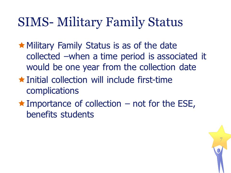SIMS- Military Family Status  Military Family Status is as of the date collected –when a time period is associated it would be one year from the collection date  Initial collection will include first-time complications  Importance of collection – not for the ESE, benefits students 7