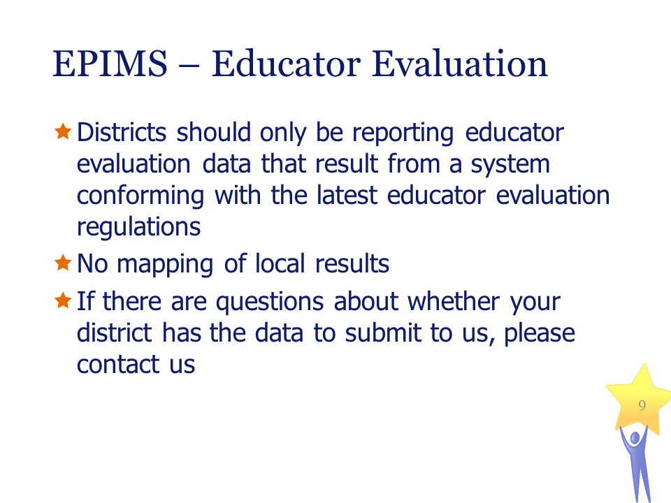 EPIMS – Educator Evaluation  Districts should only be reporting educator evaluation data that result from a system conforming with the latest educator evaluation regulations  No mapping of local results  If there are questions about whether your district has the data to submit to us, please contact us 9