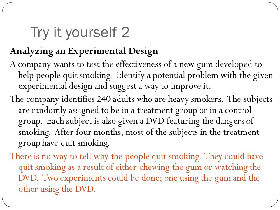 Try it yourself 2 Analyzing an Experimental Design A company wants to test the effectiveness of a new gum developed to help people quit smoking. Ident