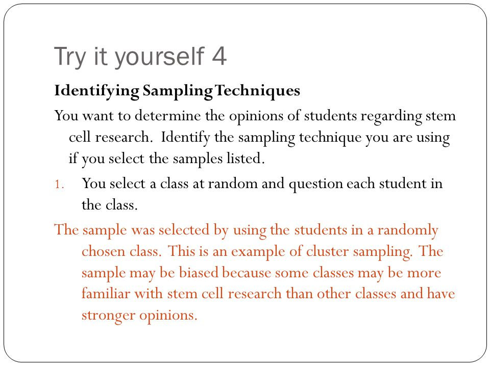 Try it yourself 4 Identifying Sampling Techniques You want to determine the opinions of students regarding stem cell research. Identify the sampling t