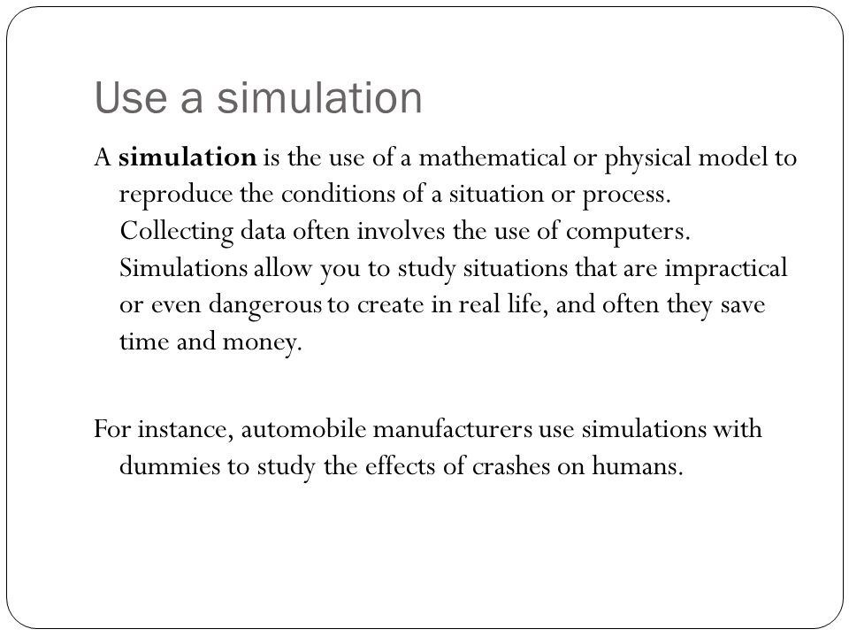 Use a simulation A simulation is the use of a mathematical or physical model to reproduce the conditions of a situation or process. Collecting data of
